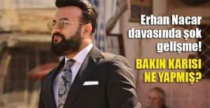Erhan Nacar davasında şok gelişme: Bakın boşandığı karısı ne yapmış?